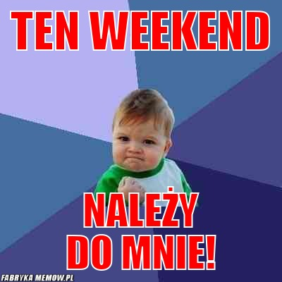 Ten weekend – ten weekend należy do mnie!