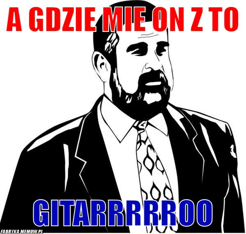 A gdzie mie on z to – a gdzie mie on z to gitarrrrroo