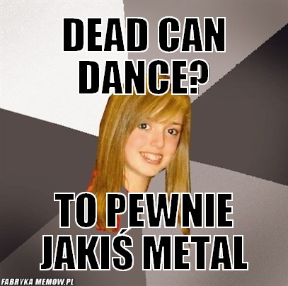 Dead can dance? – dead can dance? to pewnie jakiś metal