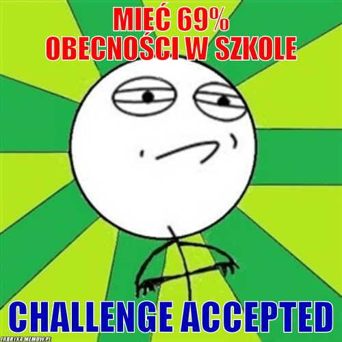 Mieć 69% obecności w szkole – Mieć 69% obecności w szkole Challenge Accepted