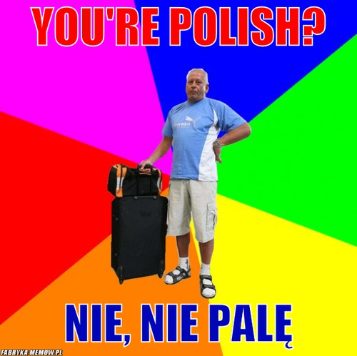 You\'re Polish? – You\'re Polish? Nie, nie palę