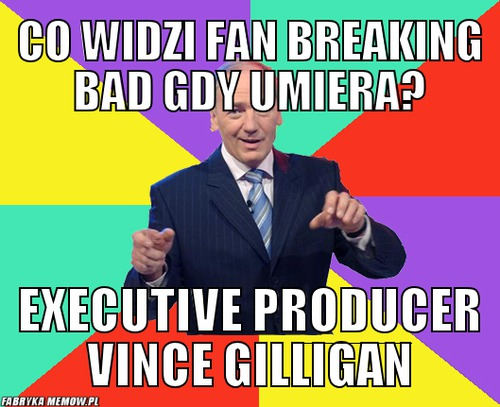 Co widzi fan breaking bad gdy umiera? – co widzi fan breaking bad gdy umiera? executive producer vince gilligan