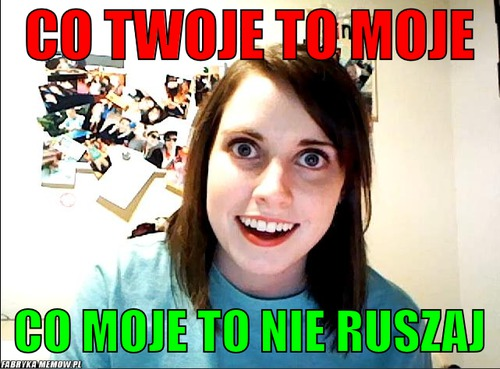 Co twoje to moje – co twoje to moje co moje to nie ruszaj