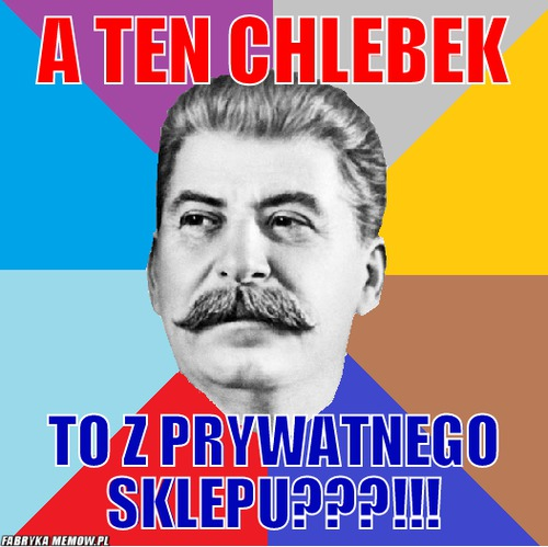 A ten chlebek – A ten chlebek To z prywatnego sklepu???!!!