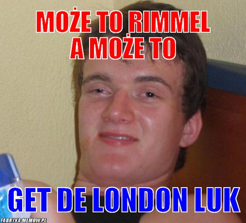 Może to rimmel a może to – może to rimmel a może to get de london luk