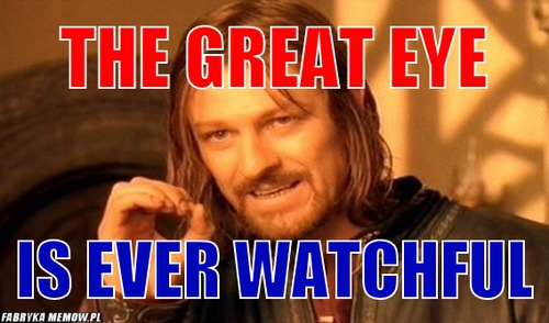 The Great Eye – The Great Eye is ever watchful