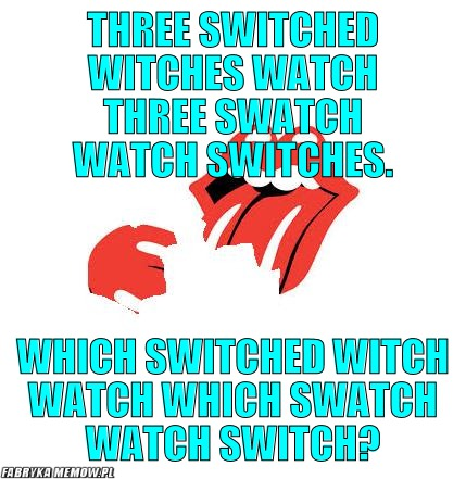 Three switched witches watch three Swatch watch switches. – Three switched witches watch three Swatch watch switches. Which switched witch watch which Swatch watch switch?