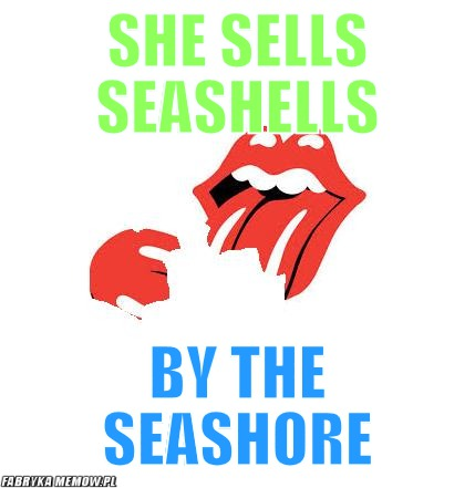 She sells seashells – she sells seashells by the seashore