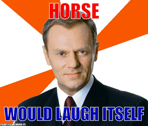 Horse – horse would laugh itself
