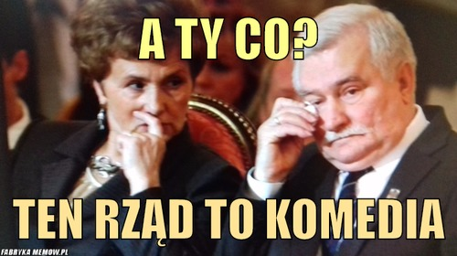 A ty co? – a ty co? ten rząd to komedia